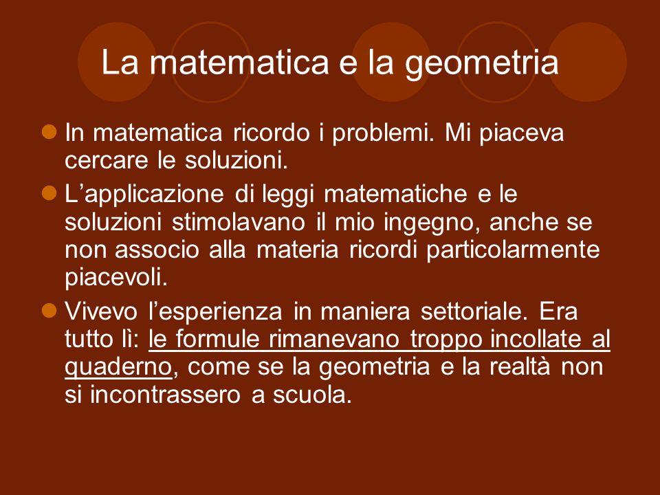 La matematica e la geometria In matematica ricordo i problemi. Mi piaceva cercare le soluzioni. Lapplicazione di leggi matematiche e le soluzioni stim