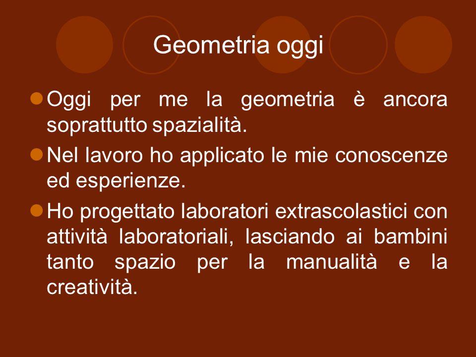 Geometria oggi Oggi per me la geometria è ancora soprattutto spazialità. Nel lavoro ho applicato le mie conoscenze ed esperienze. Ho progettato labora