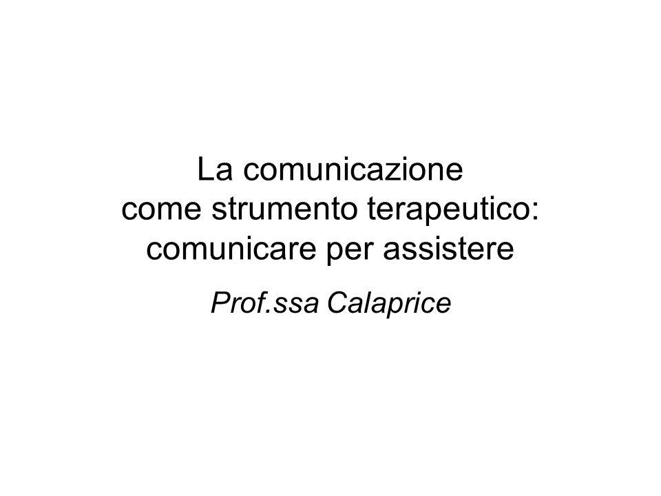 La comunicazione come strumento terapeutico: comunicare per assistere Prof.ssa Calaprice