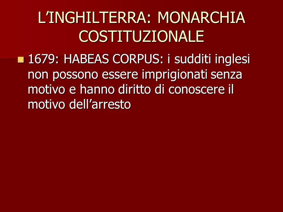 LINGHILTERRA: MONARCHIA COSTITUZIONALE 1679: HABEAS CORPUS: i sudditi inglesi non possono essere imprigionati senza motivo e hanno diritto di conoscer