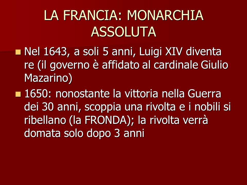 LA FRANCIA: MONARCHIA ASSOLUTA Nel 1661, alla morte di Mazarino, Luigi assume il potere in prima persona Nel 1661, alla morte di Mazarino, Luigi assume il potere in prima persona Il suo è un potere ASSOLUTO [absolutus = sciolto, slegato (dalle leggi)], senza limiti Il suo è un potere ASSOLUTO [absolutus = sciolto, slegato (dalle leggi)], senza limiti Lo stato sono io (potere per diritto divino): è il Re Sole Lo stato sono io (potere per diritto divino): è il Re Sole