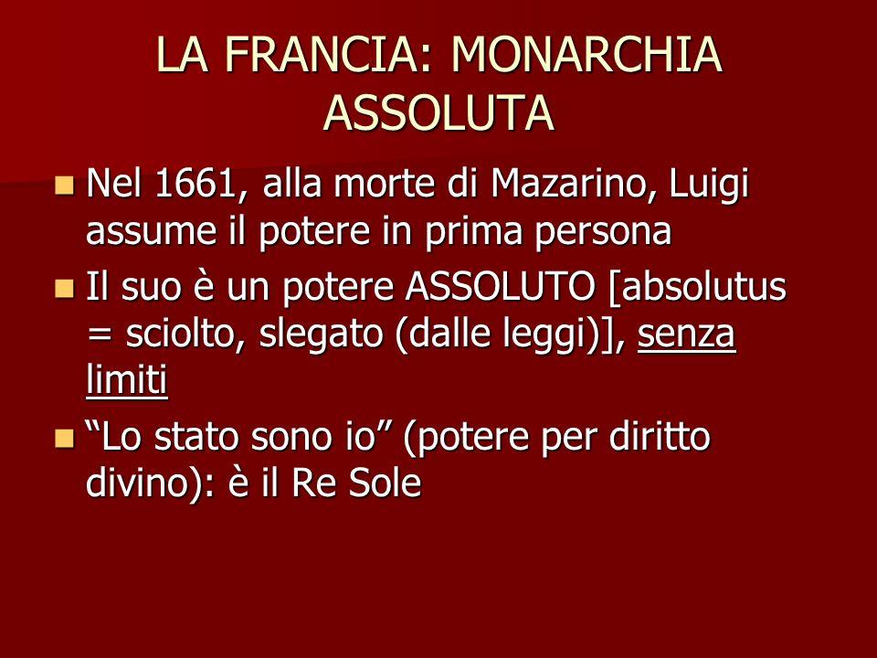 LA FRANCIA: MONARCHIA ASSOLUTA Nel 1661, alla morte di Mazarino, Luigi assume il potere in prima persona Nel 1661, alla morte di Mazarino, Luigi assum