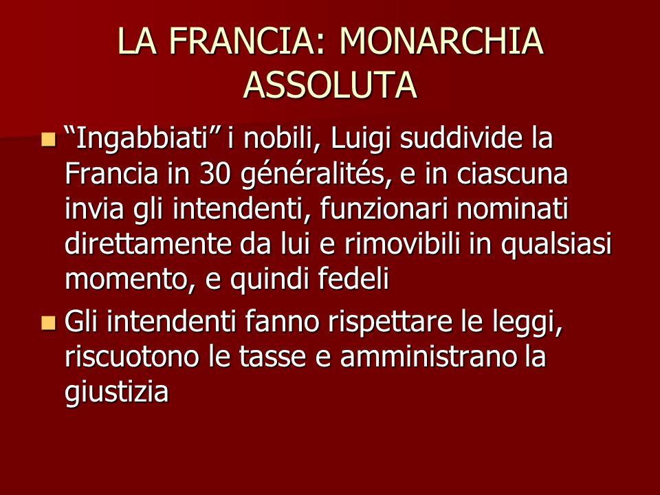 LA FRANCIA: MONARCHIA ASSOLUTA Ingabbiati i nobili, Luigi suddivide la Francia in 30 généralités, e in ciascuna invia gli intendenti, funzionari nomin