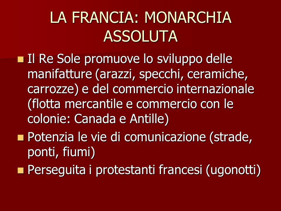 LA FRANCIA: MONARCHIA ASSOLUTA Il Re Sole promuove lo sviluppo delle manifatture (arazzi, specchi, ceramiche, carrozze) e del commercio internazionale