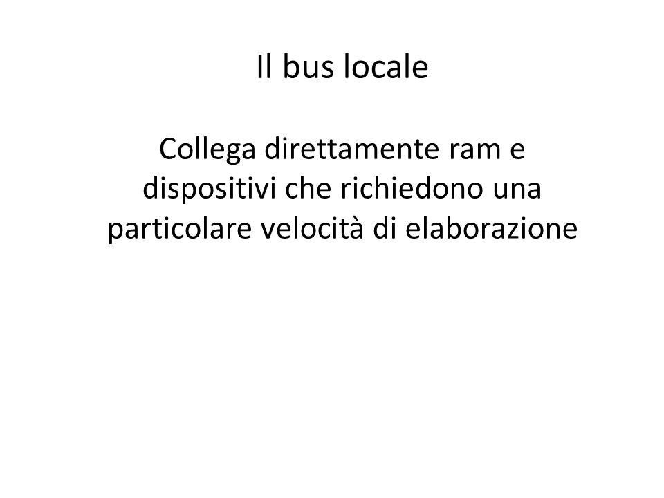 Il bus locale Collega direttamente ram e dispositivi che richiedono una particolare velocità di elaborazione