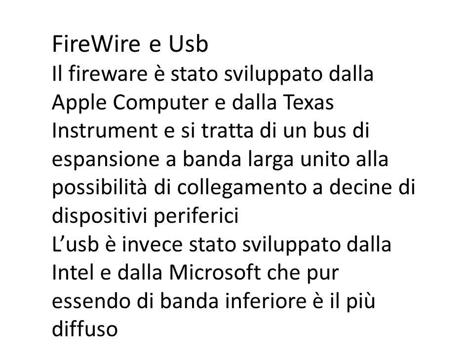 FireWire e Usb Il fireware è stato sviluppato dalla Apple Computer e dalla Texas Instrument e si tratta di un bus di espansione a banda larga unito al