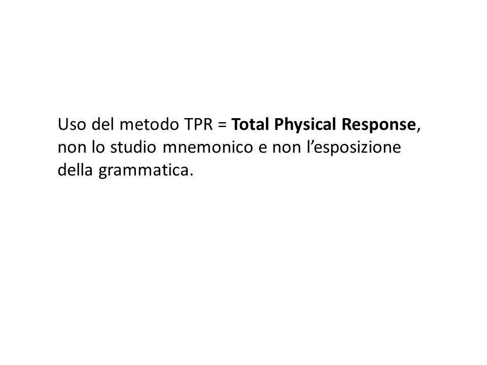 Uso del metodo TPR = Total Physical Response, non lo studio mnemonico e non lesposizione della grammatica.