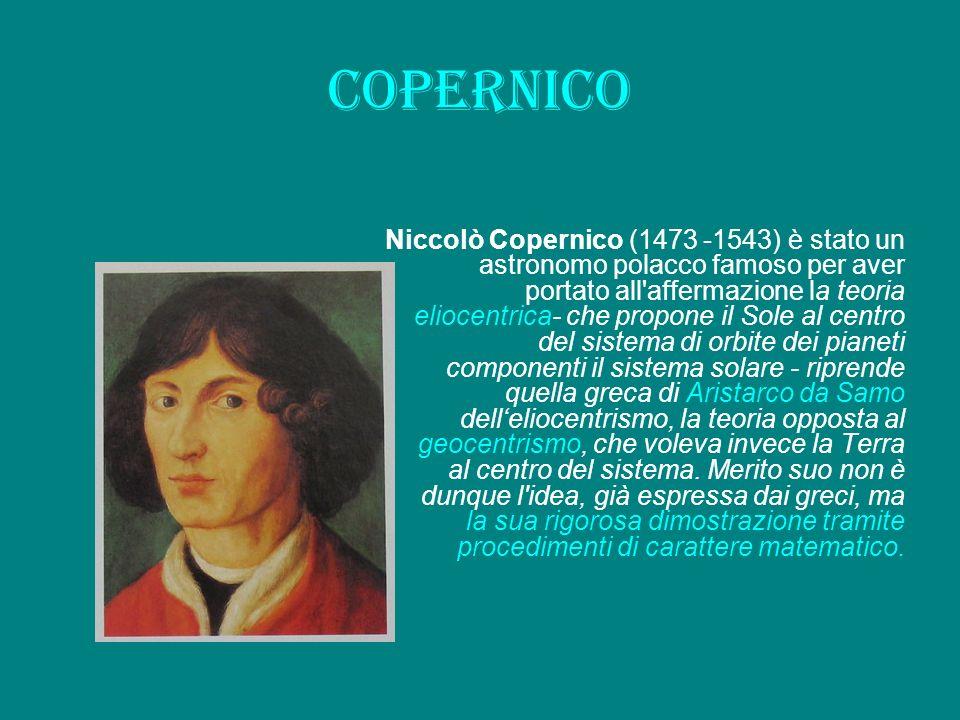 copernico Niccolò Copernico (1473 -1543) è stato un astronomo polacco famoso per aver portato all'affermazione la teoria eliocentrica- che propone il