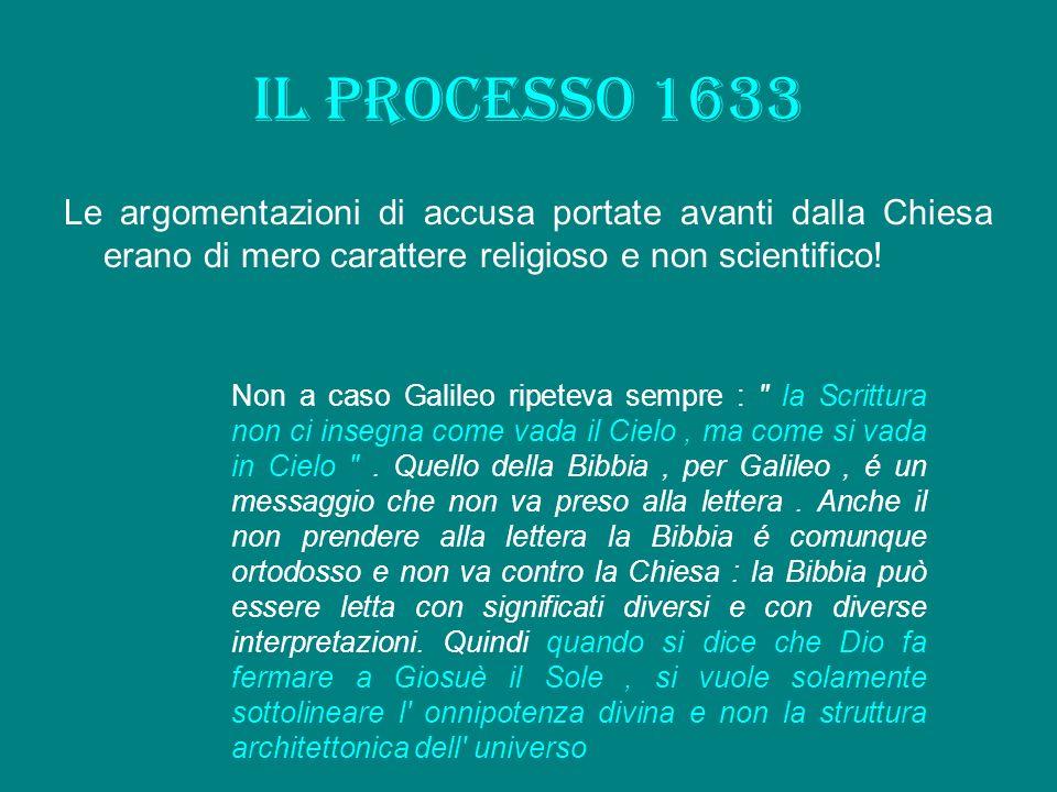 Il processo 1633 Le argomentazioni di accusa portate avanti dalla Chiesa erano di mero carattere religioso e non scientifico! Non a caso Galileo ripet