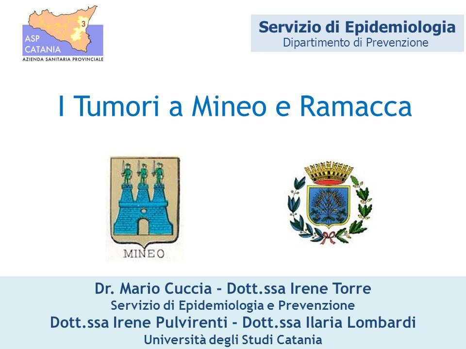I Tumori a Mineo e Ramacca Dr. Mario Cuccia - Dott.ssa Irene Torre Servizio di Epidemiologia e Prevenzione Dott.ssa Irene Pulvirenti - Dott.ssa Ilaria