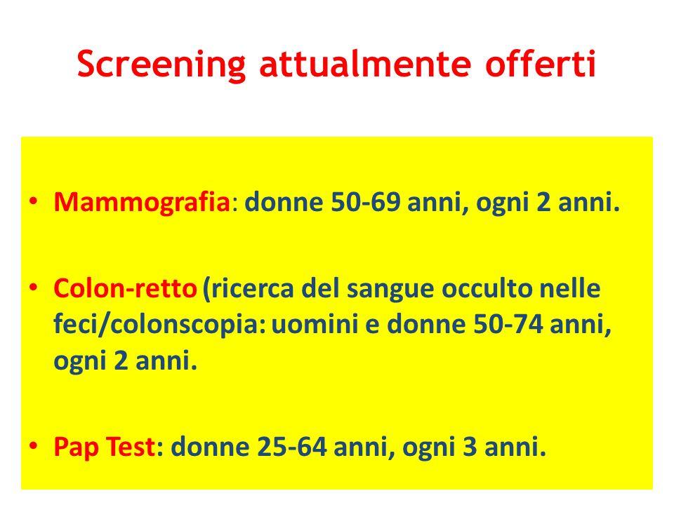 Screening attualmente offerti Mammografia: donne 50-69 anni, ogni 2 anni. Colon-retto (ricerca del sangue occulto nelle feci/colonscopia: uomini e don