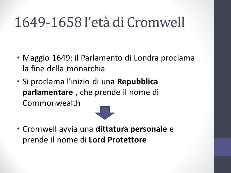 1649-1658 letà di Cromwell Maggio 1649: il Parlamento di Londra proclama la fine della monarchia Si proclama linizio di una Repubblica parlamentare, c