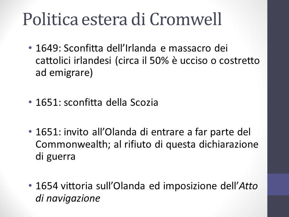 Politica estera di Cromwell 1649: Sconfitta dellIrlanda e massacro dei cattolici irlandesi (circa il 50% è ucciso o costretto ad emigrare) 1651: sconf