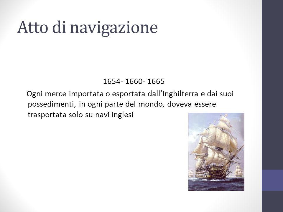 Atto di navigazione 1654- 1660- 1665 Ogni merce importata o esportata dallInghilterra e dai suoi possedimenti, in ogni parte del mondo, doveva essere