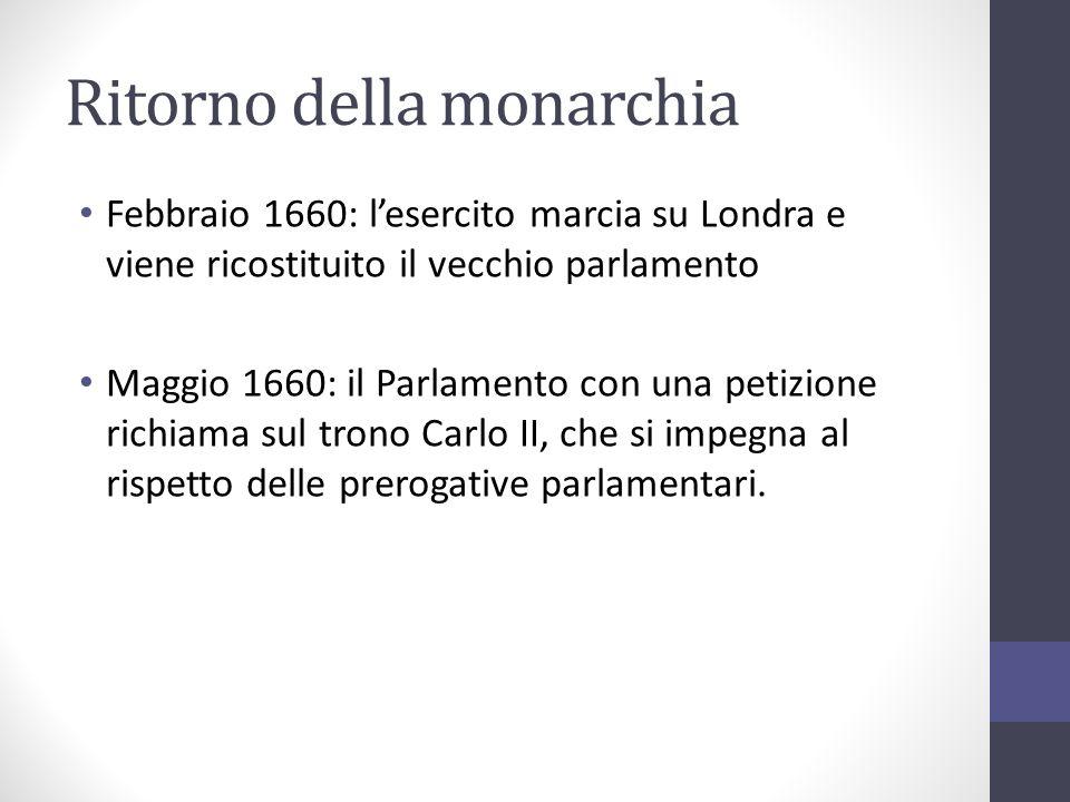 Ritorno della monarchia Febbraio 1660: lesercito marcia su Londra e viene ricostituito il vecchio parlamento Maggio 1660: il Parlamento con una petizi