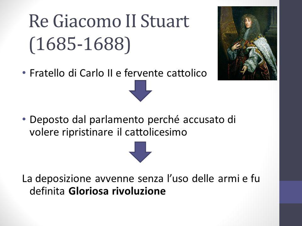 Re Giacomo II Stuart (1685-1688) Fratello di Carlo II e fervente cattolico Deposto dal parlamento perché accusato di volere ripristinare il cattolices
