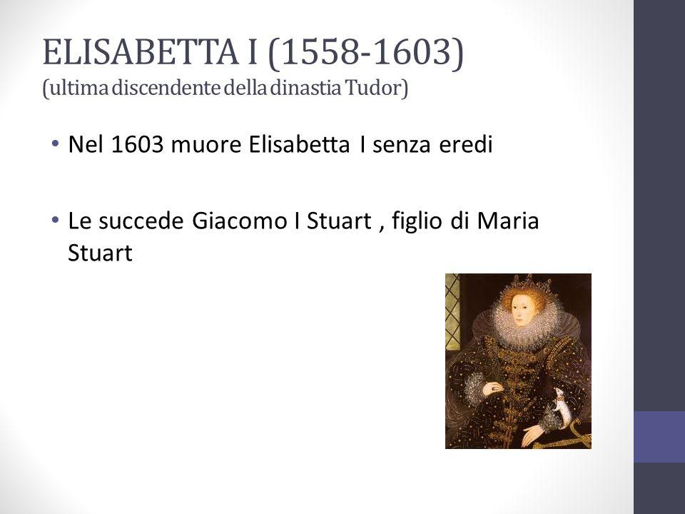 ELISABETTA I (1558-1603) (ultima discendente della dinastia Tudor) Nel 1603 muore Elisabetta I senza eredi Le succede Giacomo I Stuart, figlio di Mari