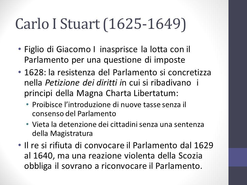Carlo I Stuart (1625-1649) Figlio di Giacomo I inasprisce la lotta con il Parlamento per una questione di imposte 1628: la resistenza del Parlamento s