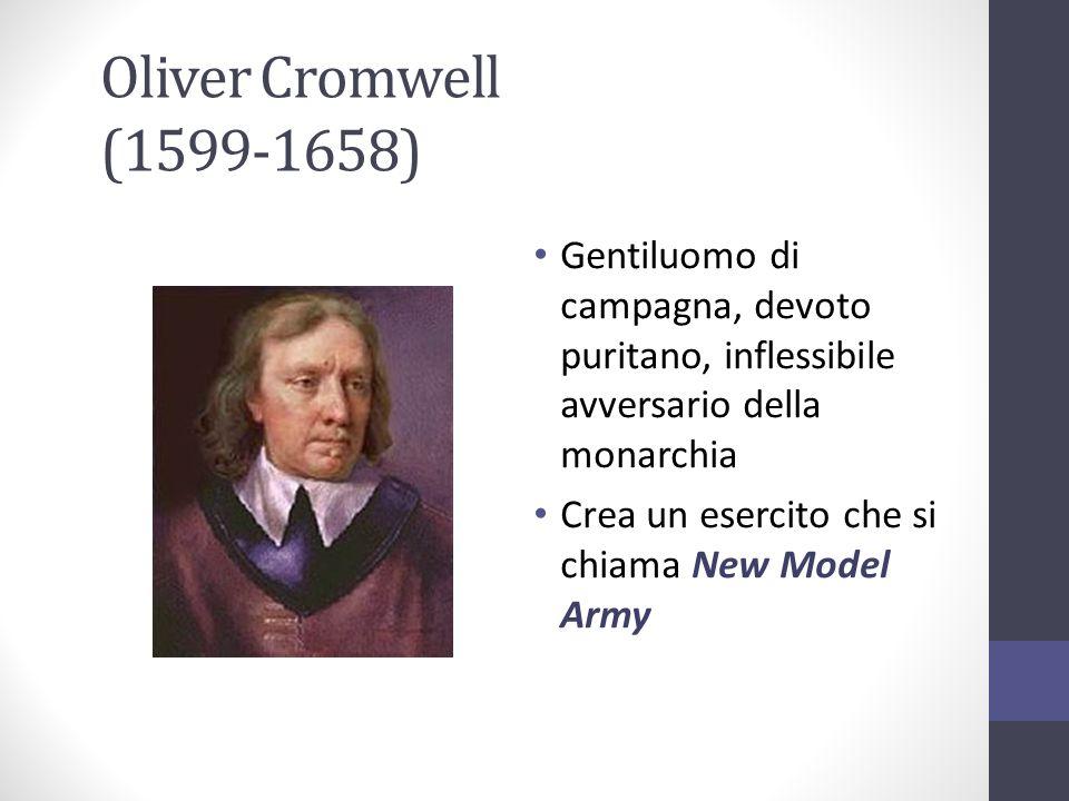 Oliver Cromwell (1599-1658) Gentiluomo di campagna, devoto puritano, inflessibile avversario della monarchia Crea un esercito che si chiama New Model