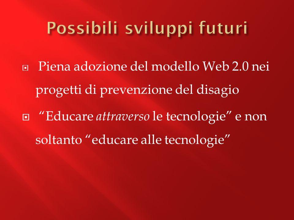 Piena adozione del modello Web 2.0 nei progetti di prevenzione del disagio Educare attraverso le tecnologie e non soltanto educare alle tecnologie