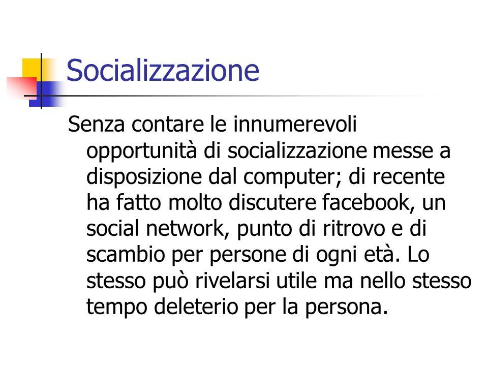 Socializzazione Senza contare le innumerevoli opportunità di socializzazione messe a disposizione dal computer; di recente ha fatto molto discutere fa