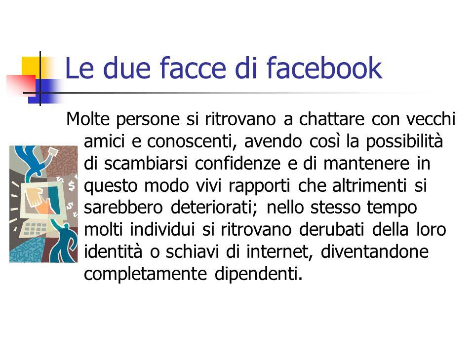 Le due facce di facebook Molte persone si ritrovano a chattare con vecchi amici e conoscenti, avendo così la possibilità di scambiarsi confidenze e di