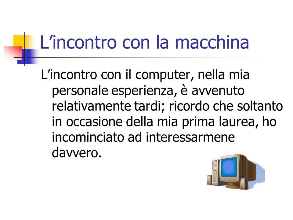 Lincontro con la macchina Lincontro con il computer, nella mia personale esperienza, è avvenuto relativamente tardi; ricordo che soltanto in occasione