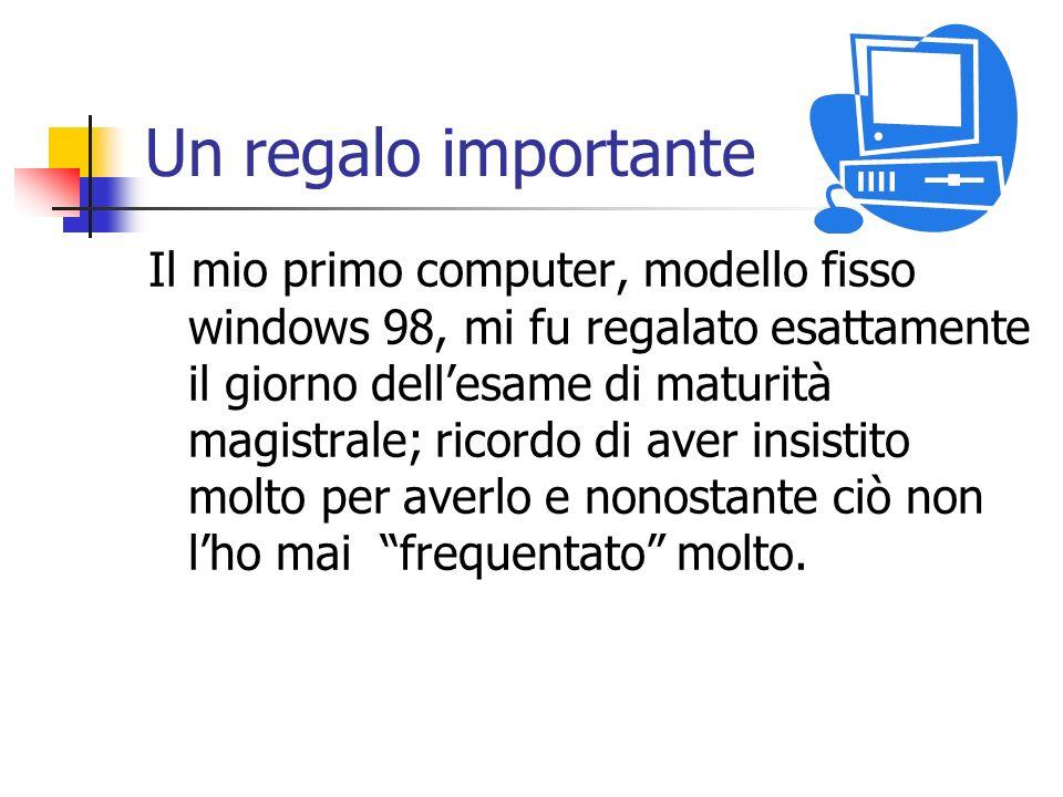 Un regalo importante Il mio primo computer, modello fisso windows 98, mi fu regalato esattamente il giorno dellesame di maturità magistrale; ricordo d