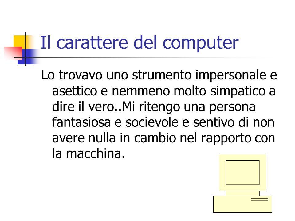 Il carattere del computer Lo trovavo uno strumento impersonale e asettico e nemmeno molto simpatico a dire il vero..Mi ritengo una persona fantasiosa