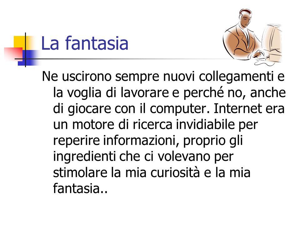 La fantasia Ne uscirono sempre nuovi collegamenti e la voglia di lavorare e perché no, anche di giocare con il computer. Internet era un motore di ric