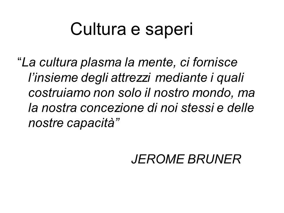 Cultura e saperi La cultura plasma la mente, ci fornisce linsieme degli attrezzi mediante i quali costruiamo non solo il nostro mondo, ma la nostra co