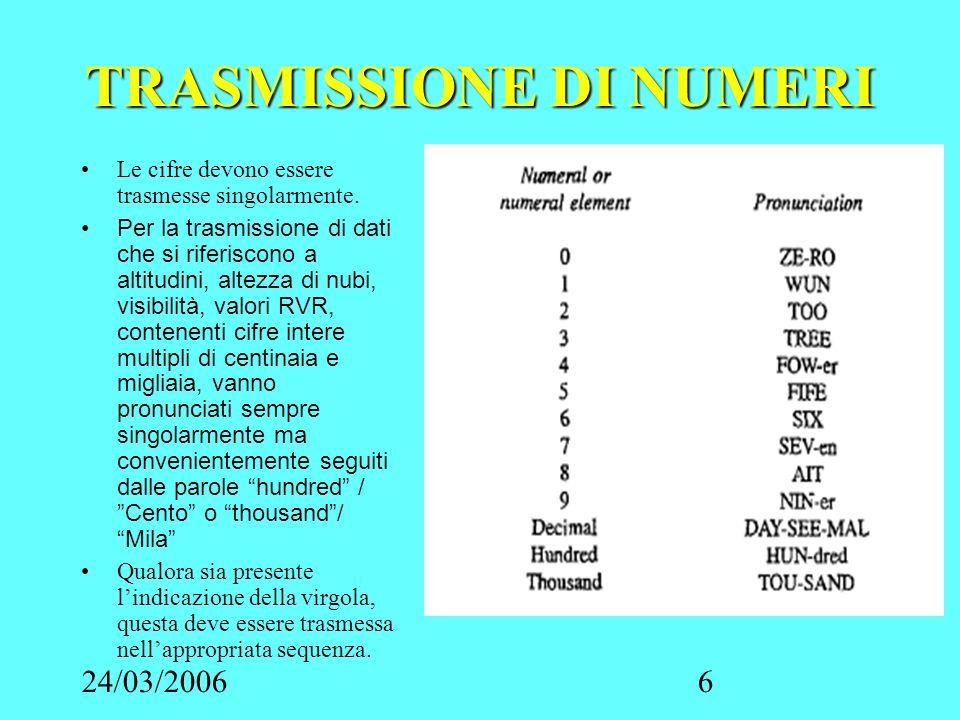 24/03/20066 TRASMISSIONE DI NUMERI Le cifre devono essere trasmesse singolarmente. Per la trasmissione di dati che si riferiscono a altitudini, altezz