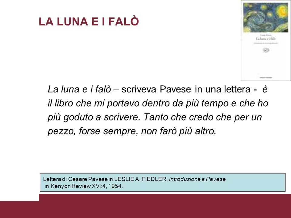 LA LUNA E I FALÒ Scritto quasi di getto in due mesi, fra il settembre e il novembre del 1949, La luna e i falò rappresenta l opera della maturità dello scrittore piemontese.