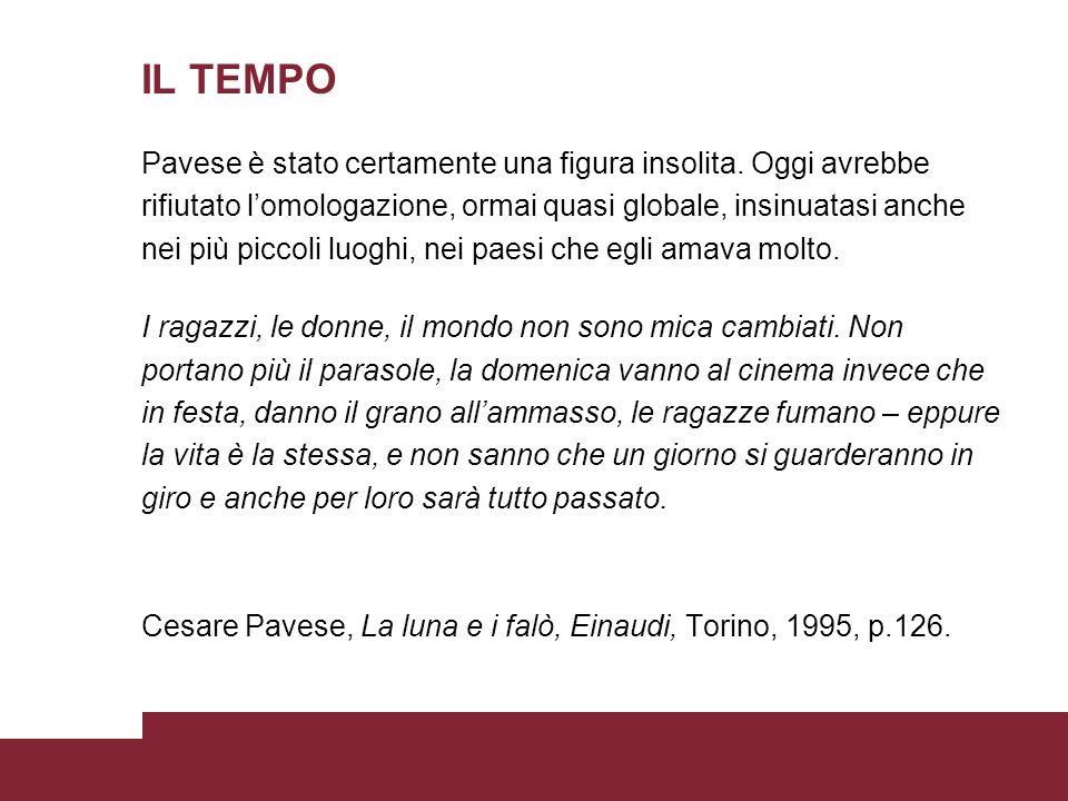 IL TEMPO Pavese è stato certamente una figura insolita. Oggi avrebbe rifiutato lomologazione, ormai quasi globale, insinuatasi anche nei più piccoli l