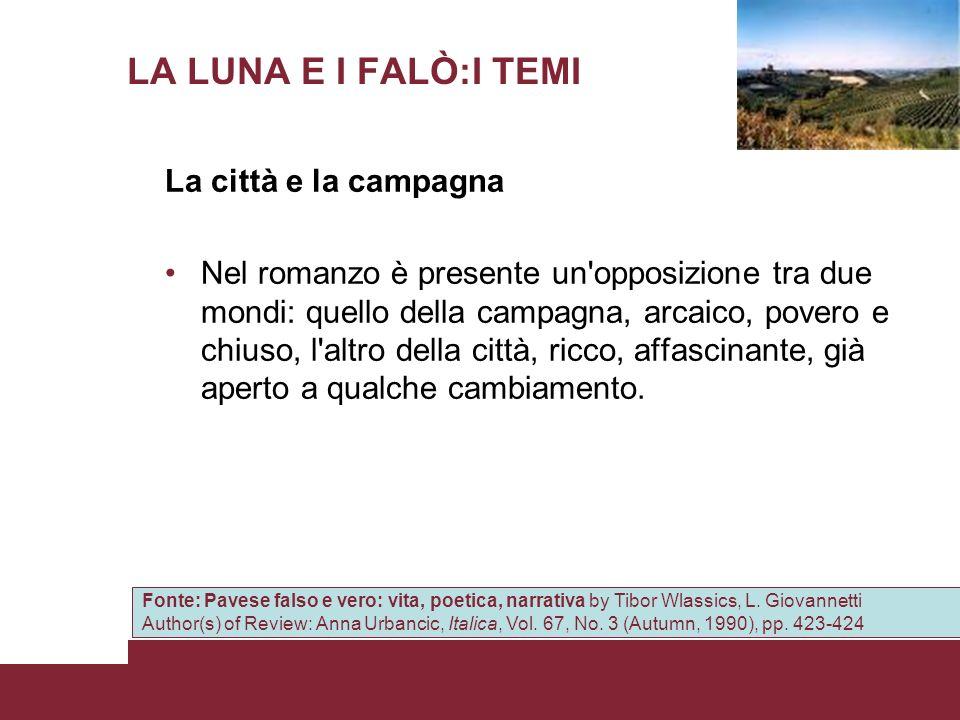 LA LUNA E I FALÒ:I TEMI La città e la campagna Nel romanzo è presente un'opposizione tra due mondi: quello della campagna, arcaico, povero e chiuso, l