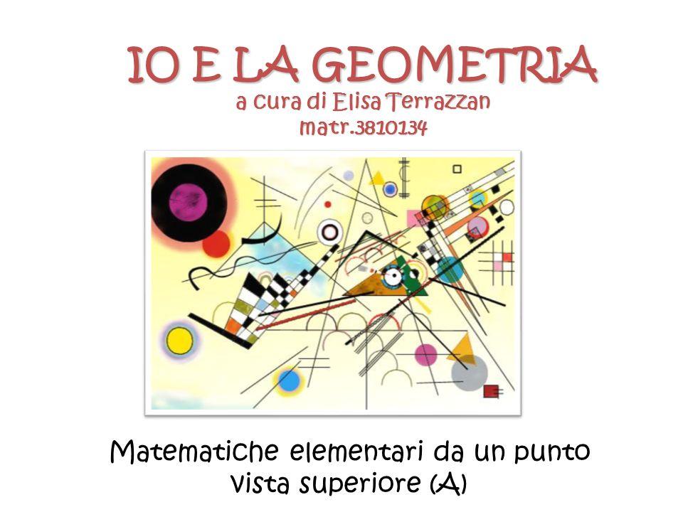 IO E LA GEOMETRIA a cura di Elisa Terrazzan matr.3810134 Matematiche elementari da un punto vista superiore (A)