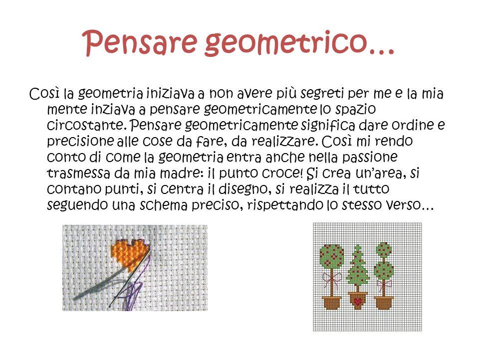 Pensare geometrico… Così la geometria iniziava a non avere più segreti per me e la mia mente inziava a pensare geometricamente lo spazio circostante.