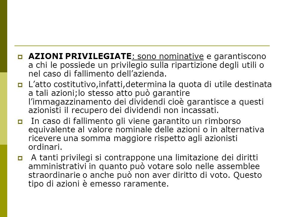 AZIONI PRIVILEGIATE: sono nominative e garantiscono a chi le possiede un privilegio sulla ripartizione degli utili o nel caso di fallimento dellazienda.