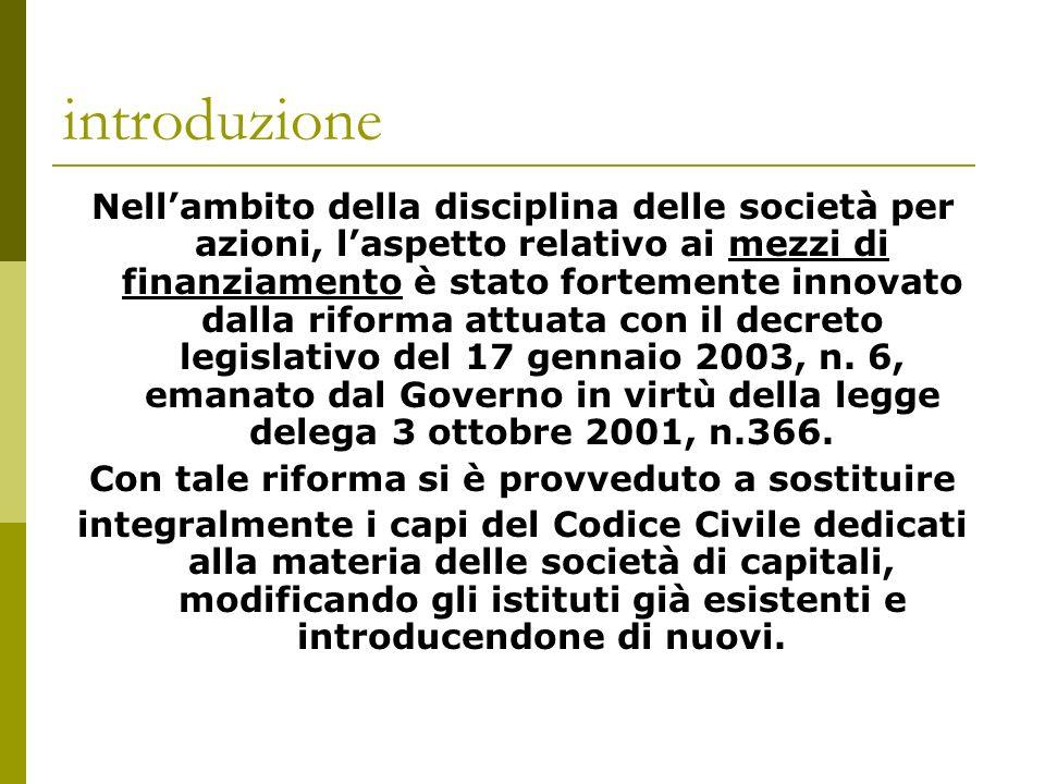 introduzione Nellambito della disciplina delle società per azioni, laspetto relativo ai mezzi di finanziamento è stato fortemente innovato dalla riforma attuata con il decreto legislativo del 17 gennaio 2003, n.