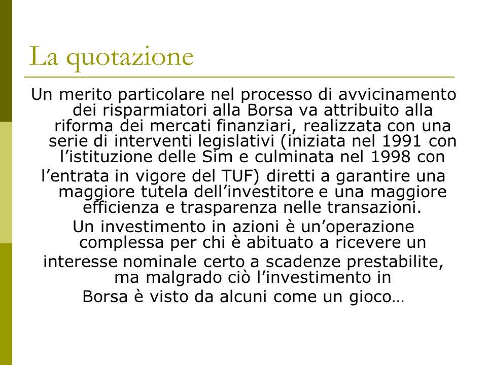 La quotazione Un merito particolare nel processo di avvicinamento dei risparmiatori alla Borsa va attribuito alla riforma dei mercati finanziari, realizzata con una serie di interventi legislativi (iniziata nel 1991 con listituzione delle Sim e culminata nel 1998 con lentrata in vigore del TUF) diretti a garantire una maggiore tutela dellinvestitore e una maggiore efficienza e trasparenza nelle transazioni.