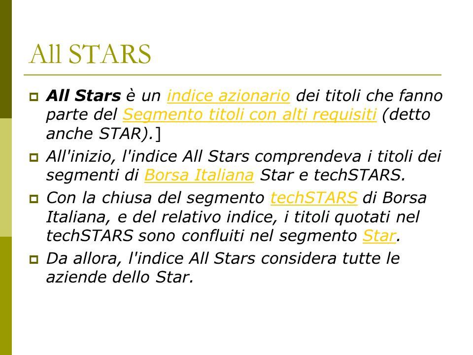 All STARS All Stars è un indice azionario dei titoli che fanno parte del Segmento titoli con alti requisiti (detto anche STAR).]indice azionarioSegmento titoli con alti requisiti All inizio, l indice All Stars comprendeva i titoli dei segmenti di Borsa Italiana Star e techSTARS.Borsa Italiana Con la chiusa del segmento techSTARS di Borsa Italiana, e del relativo indice, i titoli quotati nel techSTARS sono confluiti nel segmento Star.techSTARSStar Da allora, l indice All Stars considera tutte le aziende dello Star.
