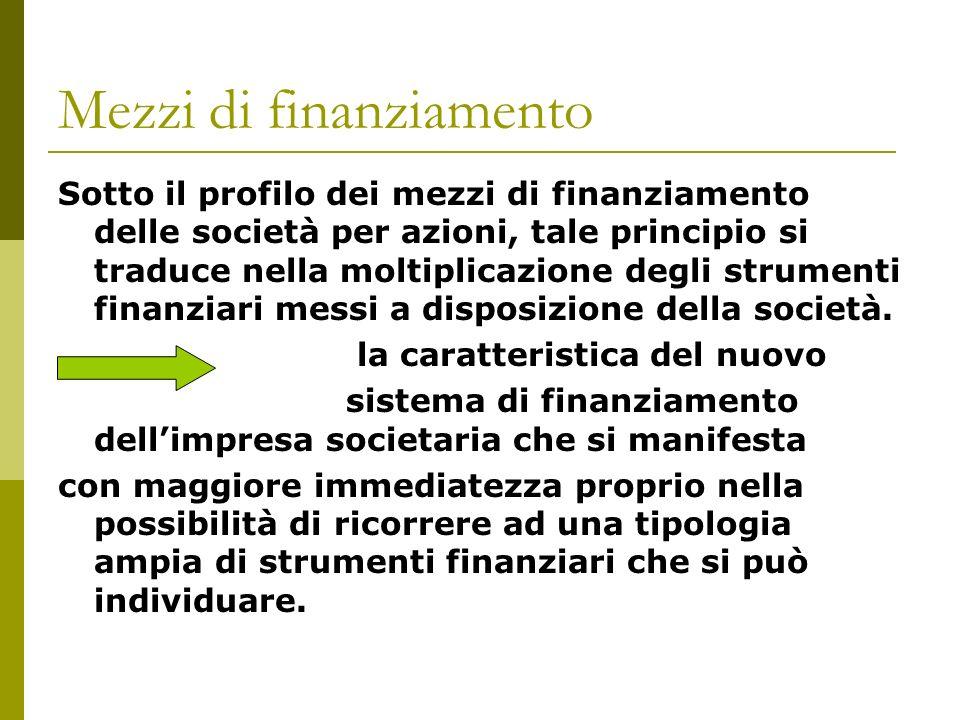 Mezzi di finanziamento Sotto il profilo dei mezzi di finanziamento delle società per azioni, tale principio si traduce nella moltiplicazione degli strumenti finanziari messi a disposizione della società.