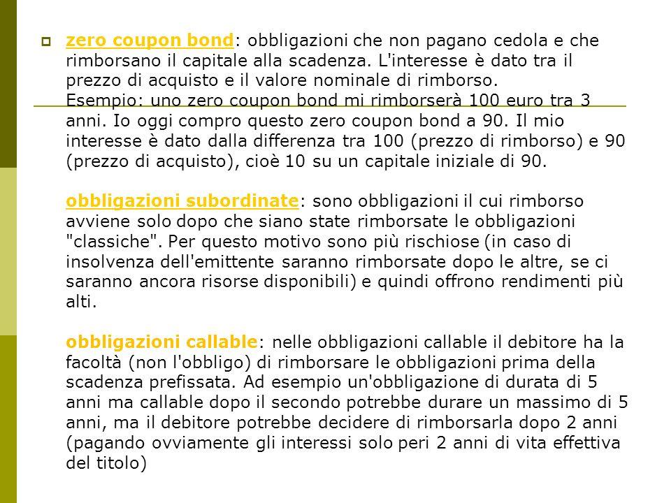 zero coupon bond: obbligazioni che non pagano cedola e che rimborsano il capitale alla scadenza.