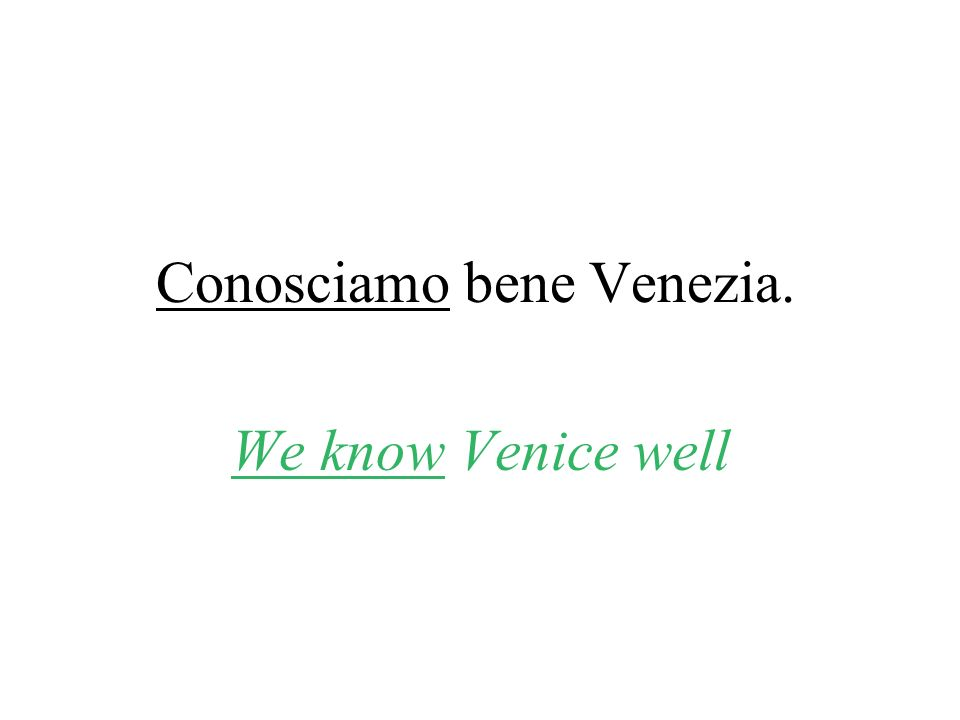 Conosciamo bene Venezia. We know Venice well