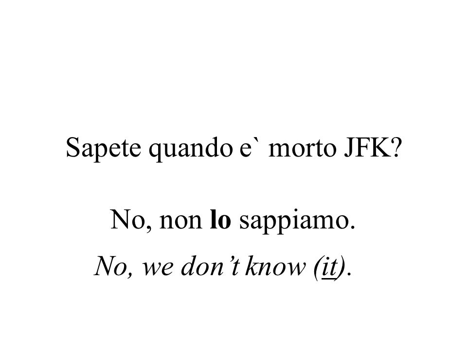 Sapete quando e` morto JFK? No, non lo sappiamo. No, we dont know (it).