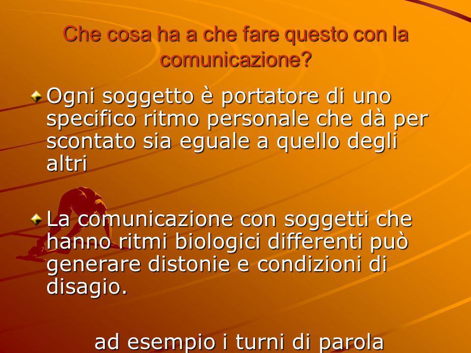 Che cosa ha a che fare questo con la comunicazione? Ogni soggetto è portatore di uno specifico ritmo personale che dà per scontato sia eguale a quello