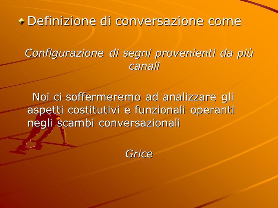 Definizione di conversazione come Configurazione di segni provenienti da più canali Noi ci soffermeremo ad analizzare gli aspetti costitutivi e funzio