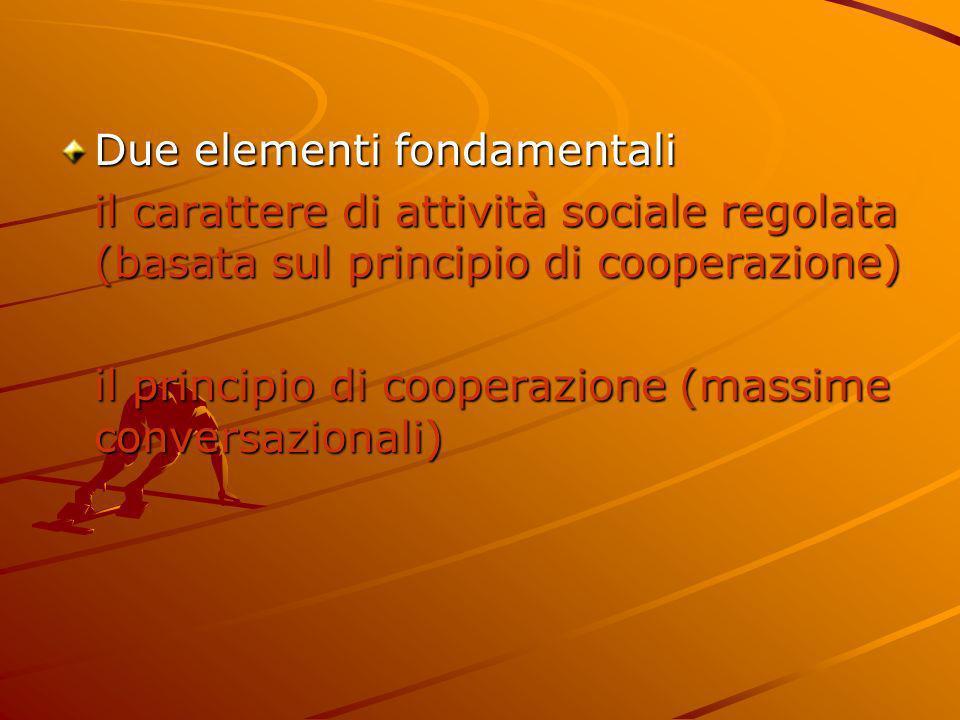 Due elementi fondamentali il carattere di attività sociale regolata (basata sul principio di cooperazione) il principio di cooperazione (massime conve
