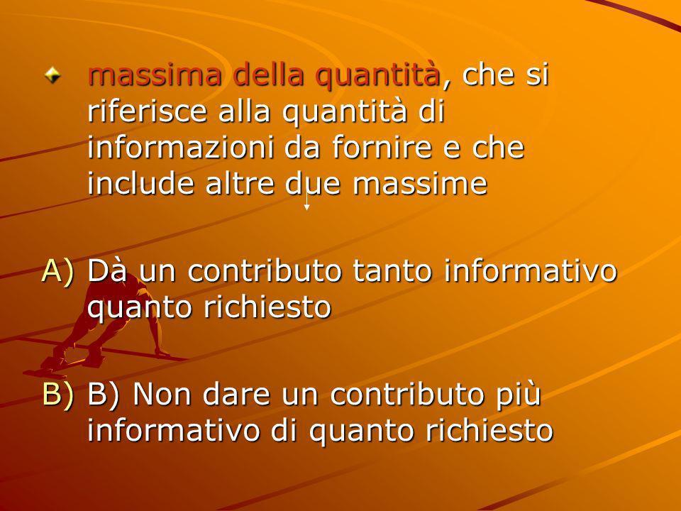 massima della quantità, che si riferisce alla quantità di informazioni da fornire e che include altre due massime A)Dà un contributo tanto informativo