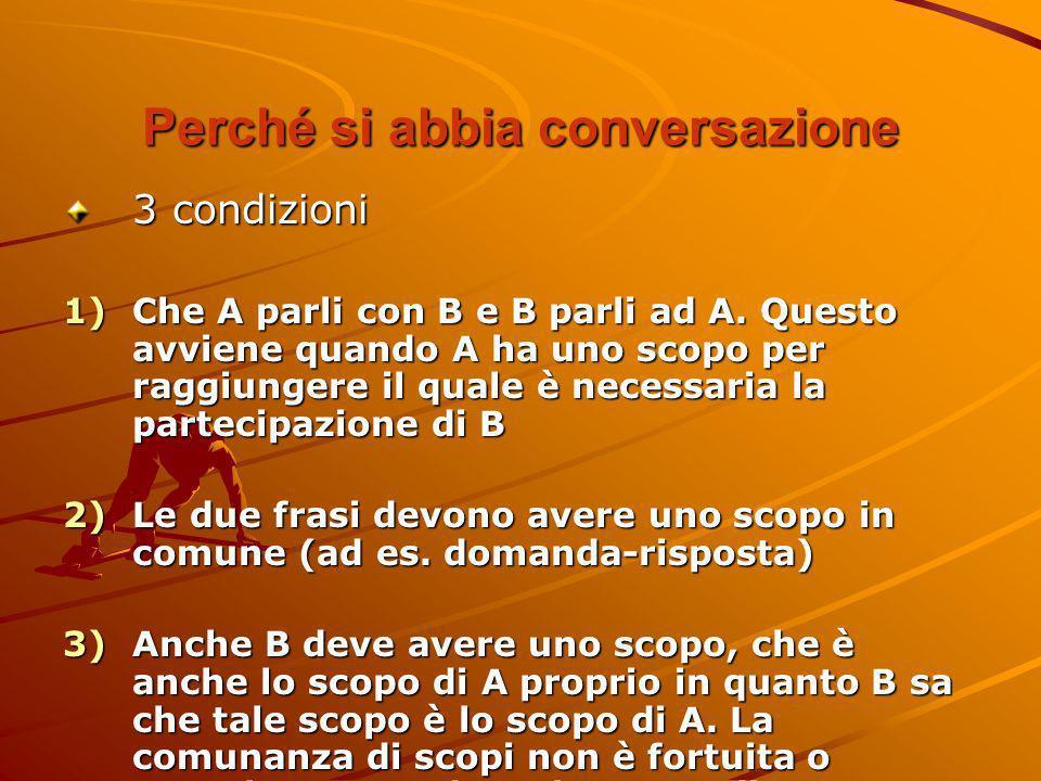 Perché si abbia conversazione 3 condizioni 1)Che A parli con B e B parli ad A. Questo avviene quando A ha uno scopo per raggiungere il quale è necessa